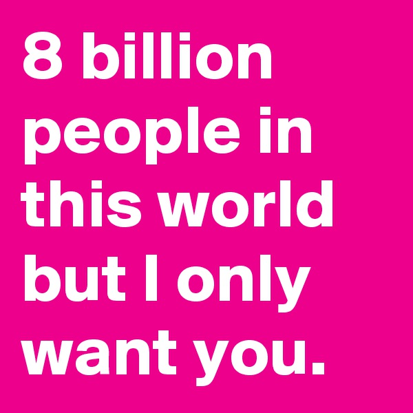8 billion people in this world but I only want you.