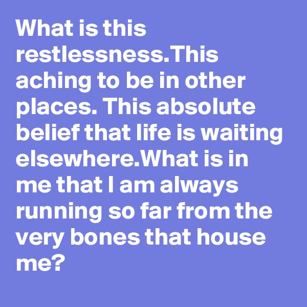 What is this restlessness.This aching to be in other places. This absolute belief that life is waiting elsewhere.What is in me that I am always running so far from the very bones that house me?