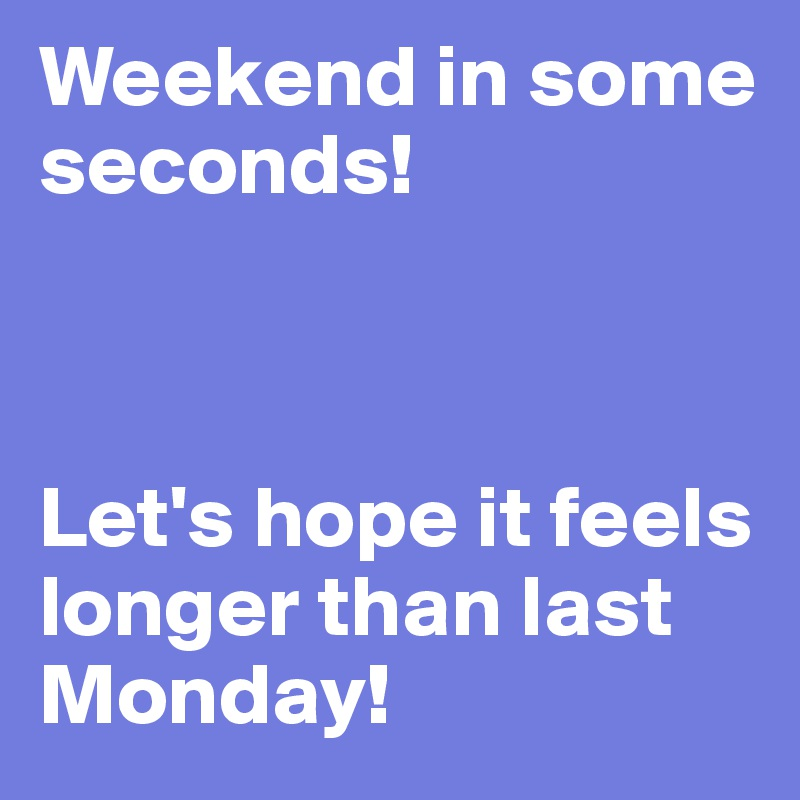 Weekend in some seconds!    Let's hope it feels longer than last Monday!