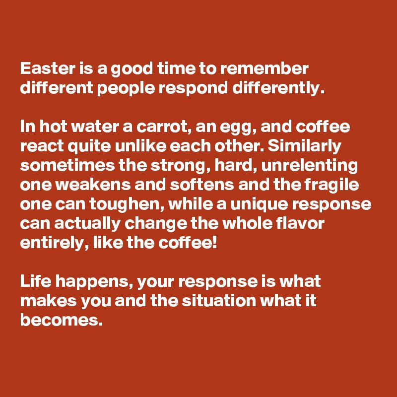 Easter is a good time to remember different people respond differently.   In hot water a carrot, an egg, and coffee react quite unlike each other. Similarly sometimes the strong, hard, unrelenting one weakens and softens and the fragile one can toughen, while a unique response can actually change the whole flavor entirely, like the coffee!  Life happens, your response is what makes you and the situation what it becomes.