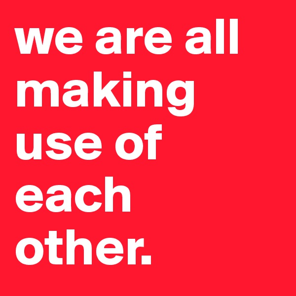 we are all making use of each other.