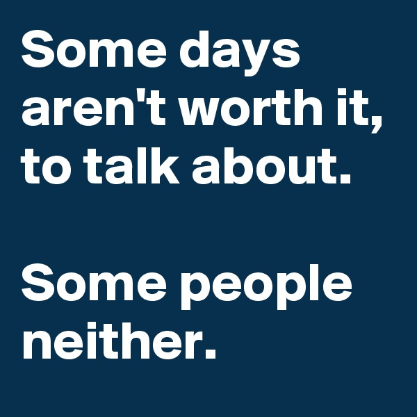 Some days aren't worth it, to talk about.  Some people neither.