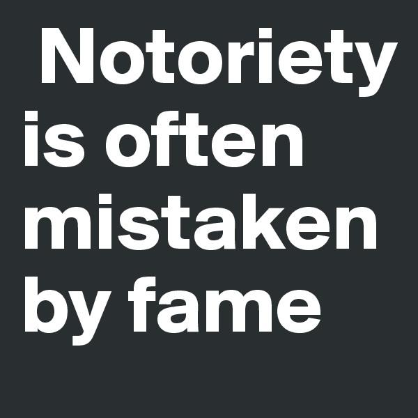 Notoriety is often mistaken by fame