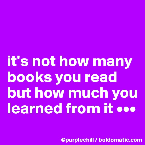 it's not how many books you read but how much you learned from it •••