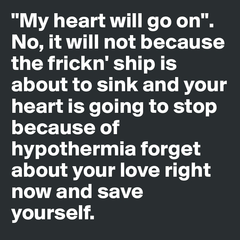 """My heart will go on"".  No, it will not because the frickn' ship is about to sink and your heart is going to stop because of hypothermia forget about your love right now and save yourself."