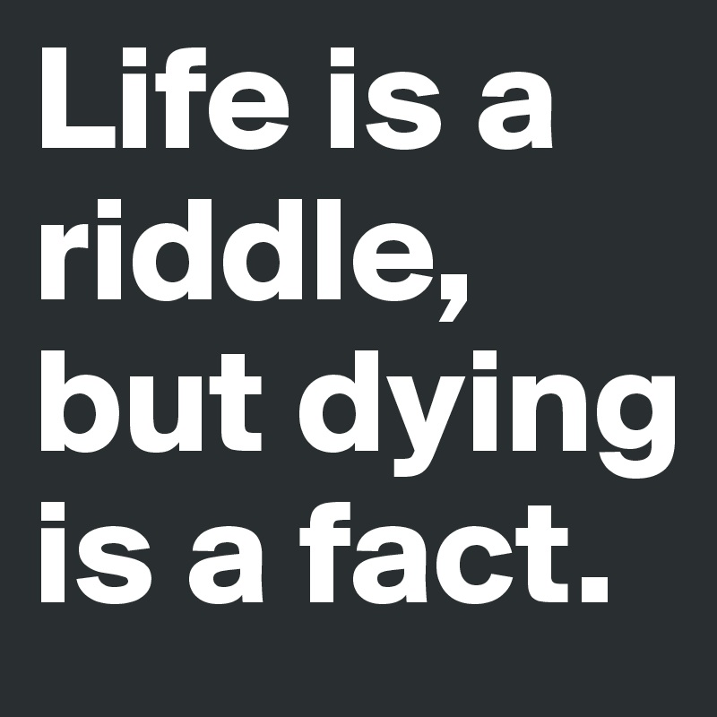 Life is a riddle, but dying is a fact.