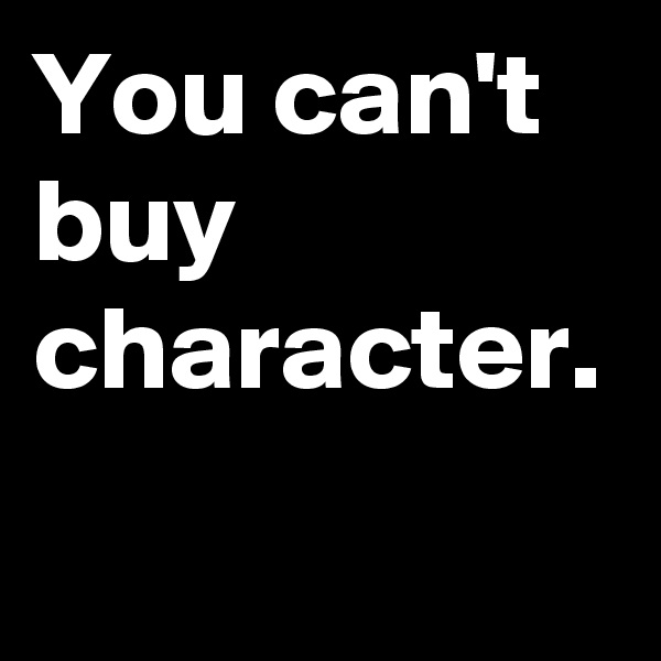 You can't buy character.