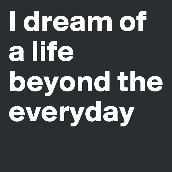 I dream of a life beyond the everyday