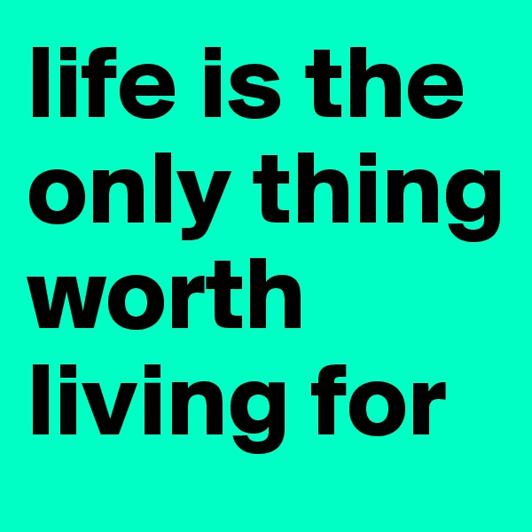 life is the only thing worth living for