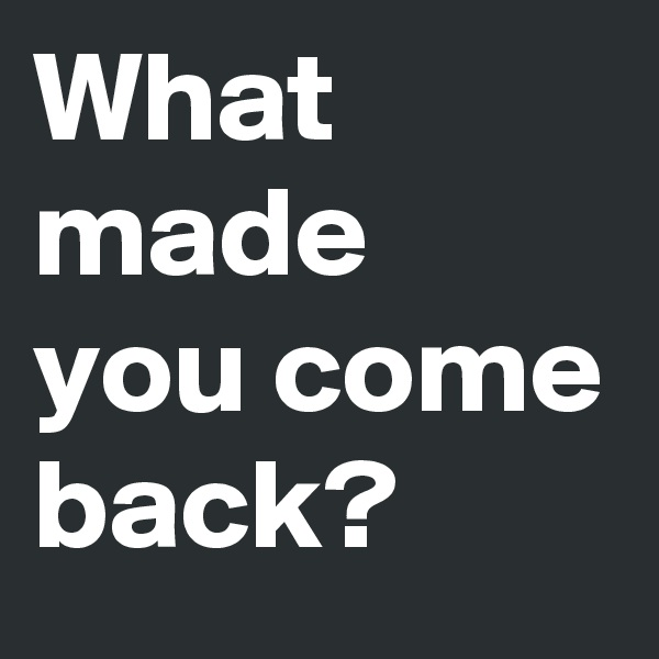 What made you come back?