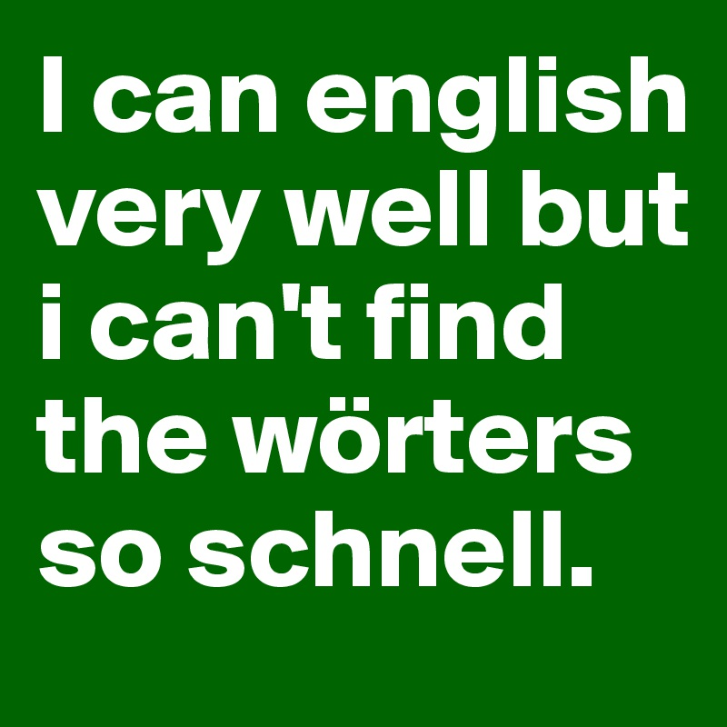 I can english very well but i can't find the wörters so schnell.
