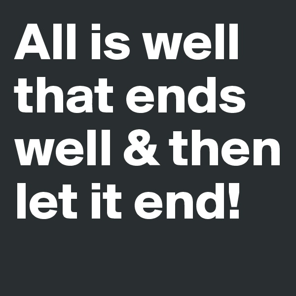All is well that ends well & then let it end!