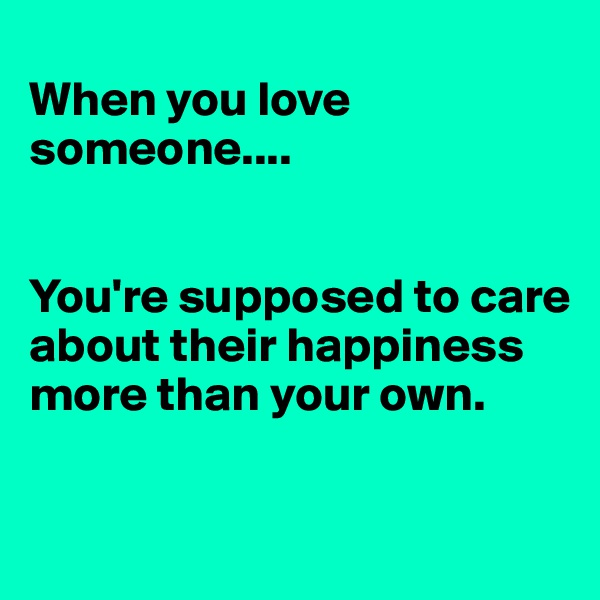 When you love someone....   You're supposed to care about their happiness more than your own.