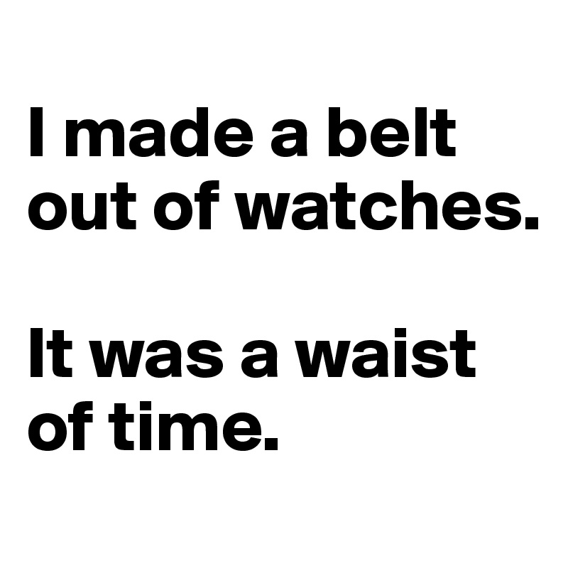 I made a belt out of watches.  It was a waist of time.