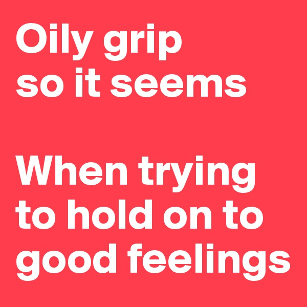Oily grip  so it seems  When trying to hold on to good feelings
