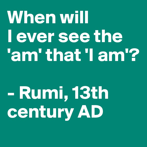 When will  I ever see the 'am' that 'I am'?  - Rumi, 13th century AD