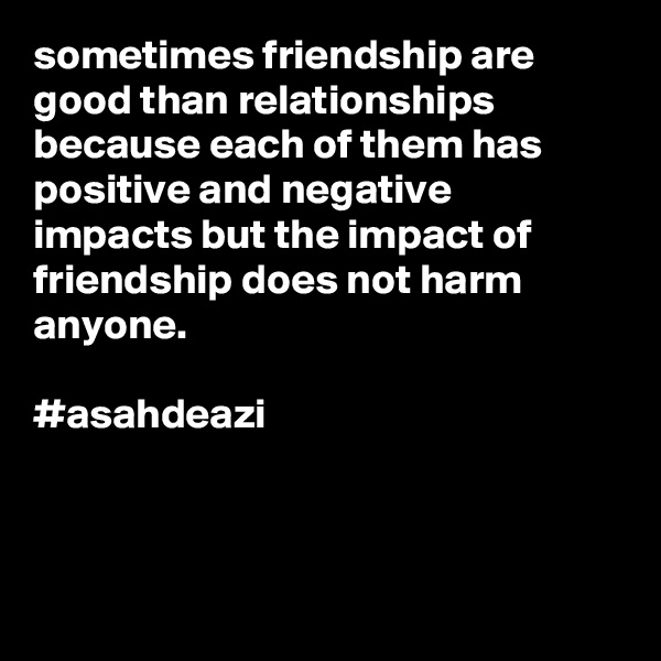 sometimes friendship are good than relationships because each of them has positive and negative impacts but the impact of friendship does not harm anyone.      #asahdeazi
