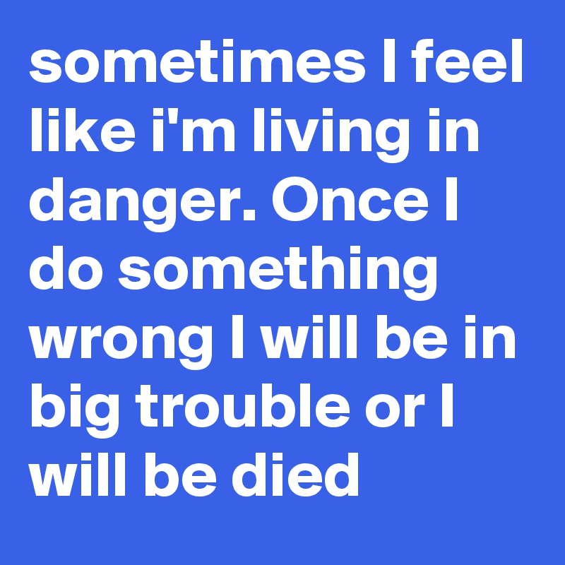sometimes I feel like i'm living in danger. Once I do something wrong I will be in big trouble or I will be died
