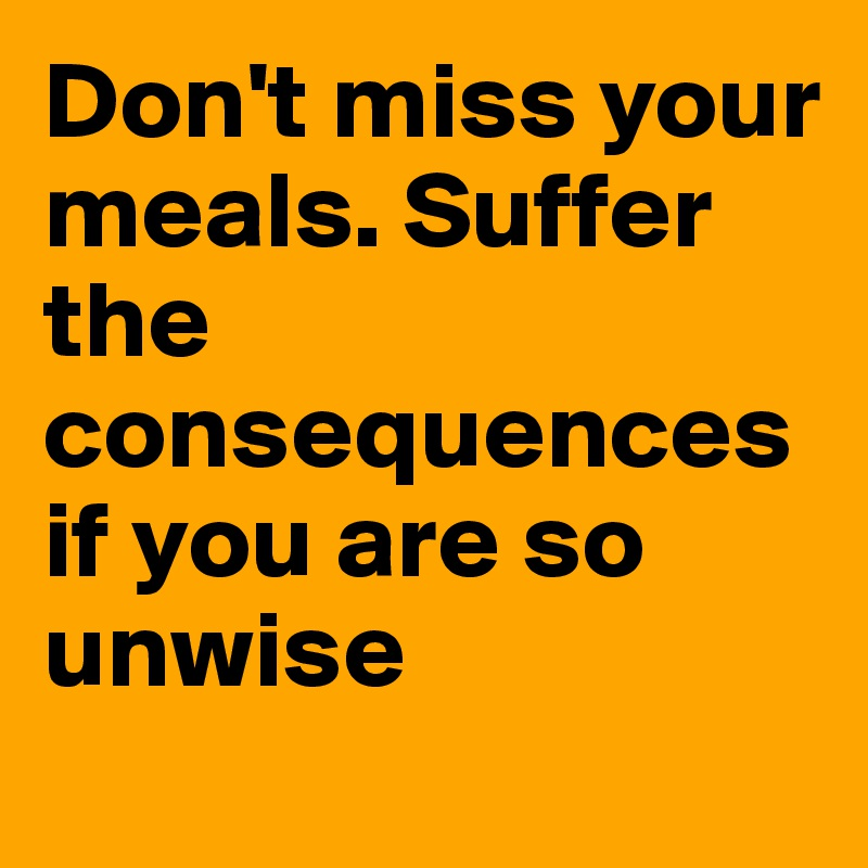 Don't miss your meals. Suffer the consequences if you are so unwise