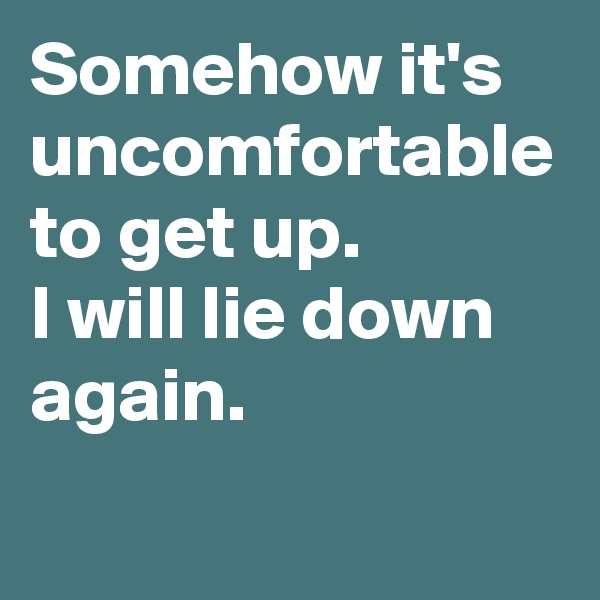 Somehow it's uncomfortable to get up. I will lie down again.