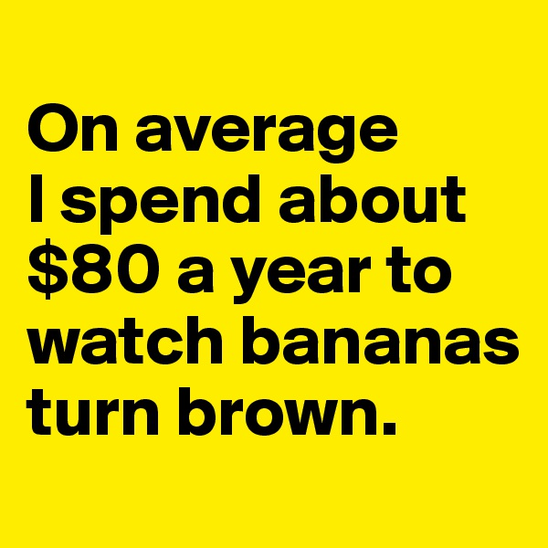 On average  I spend about $80 a year to watch bananas turn brown.