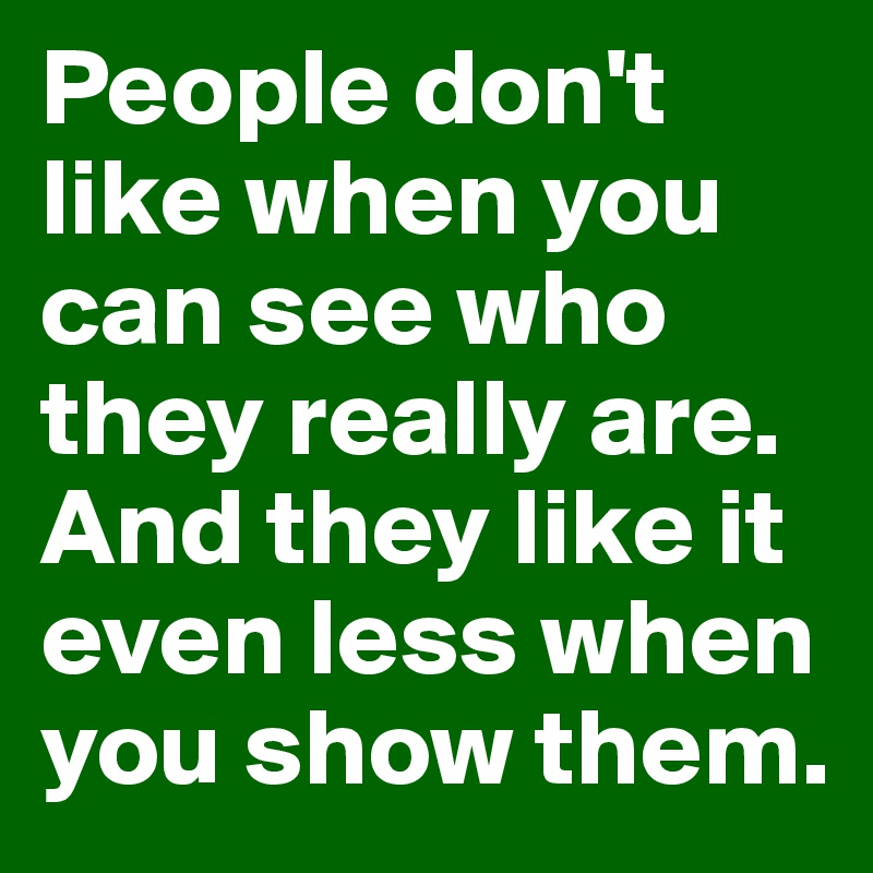 People don't like when you can see who they really are. And they like it even less when you show them.