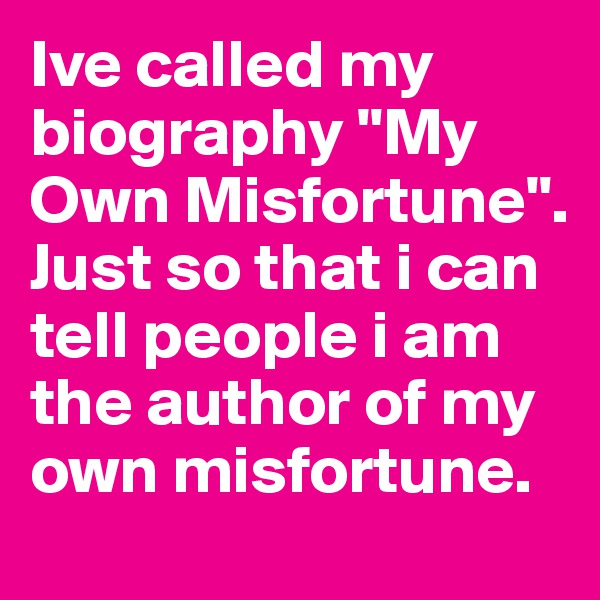 "Ive called my biography ""My Own Misfortune"". Just so that i can tell people i am the author of my own misfortune."