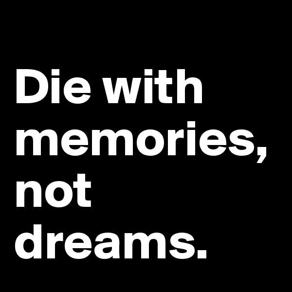 Die with memories, not dreams.