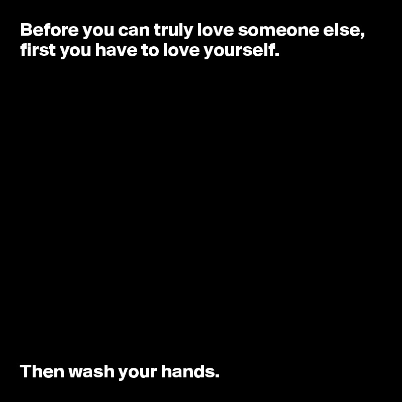 Before you can truly love someone else, first you have to love yourself.                Then wash your hands.