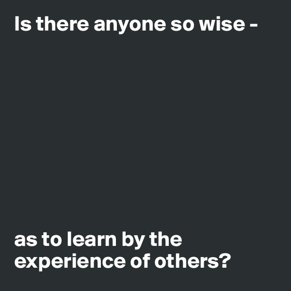 Is there anyone so wise -           as to learn by the experience of others?