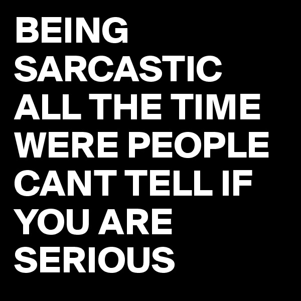 BEING SARCASTIC ALL THE TIME WERE PEOPLE CANT TELL IF YOU ARE SERIOUS