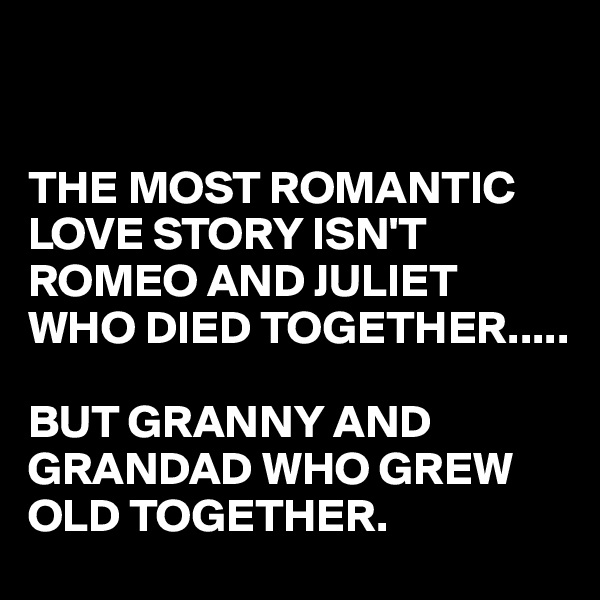 THE MOST ROMANTIC LOVE STORY ISN'T ROMEO AND JULIET WHO DIED TOGETHER.....  BUT GRANNY AND GRANDAD WHO GREW OLD TOGETHER.