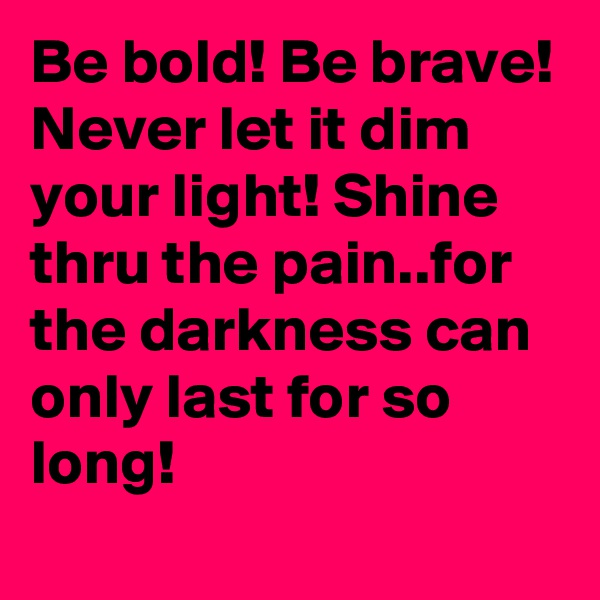 Be bold! Be brave! Never let it dim your light! Shine thru the pain..for the darkness can only last for so long!