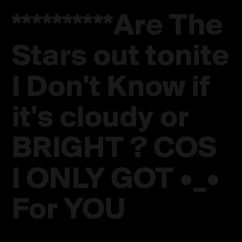 **********Are The Stars out tonite I Don't Know if it's cloudy or BRIGHT ? COS I ONLY GOT •_• For YOU