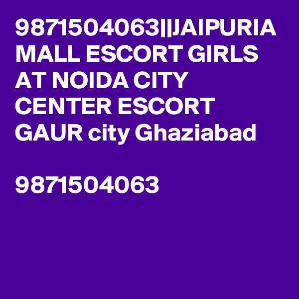 9871504063||JAIPURIA MALL ESCORT GIRLS AT NOIDA CITY CENTER ESCORT GAUR city Ghaziabad  9871504063