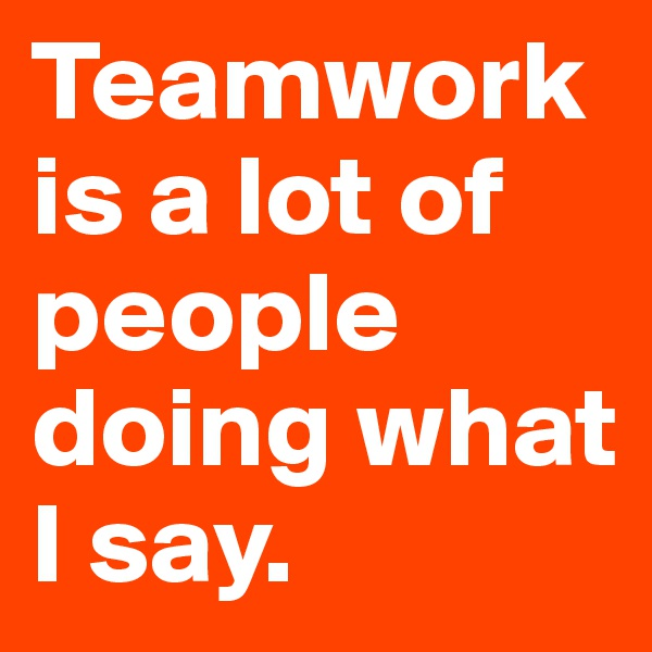 Teamwork is a lot of people doing what I say.