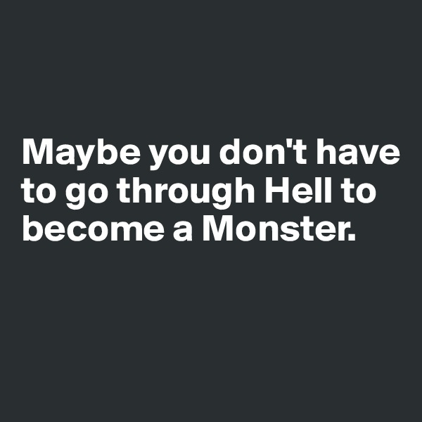 Maybe you don't have to go through Hell to become a Monster.