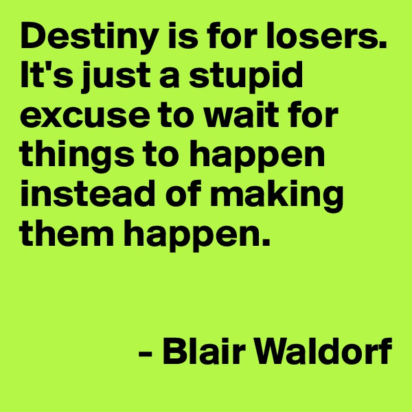 Destiny is for losers. It's just a stupid excuse to wait for things to happen instead of making them happen.                                - Blair Waldorf