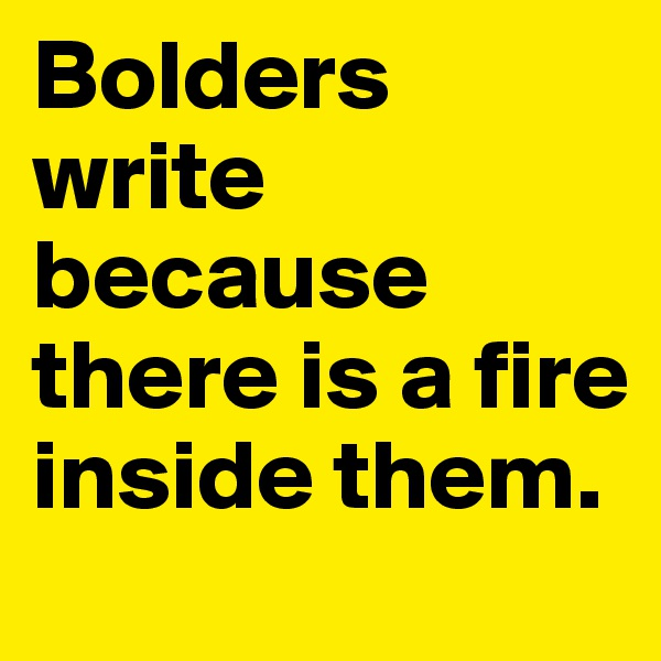 Bolders write because there is a fire inside them.