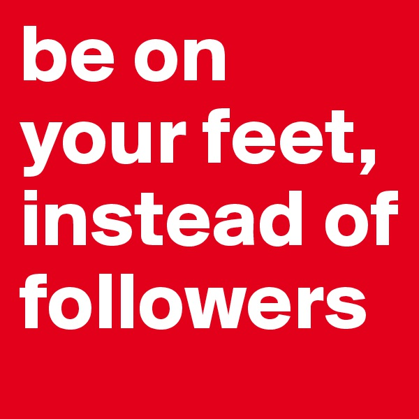 be on your feet, instead of followers