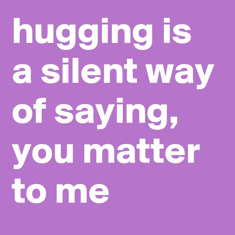 hugging is a silent way of saying, you matter to me