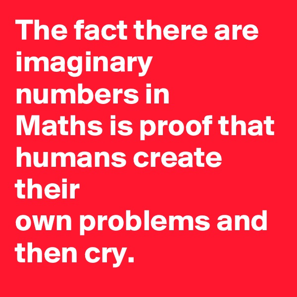 The fact there are imaginary numbers in Maths is proof that humans create their own problems and then cry.