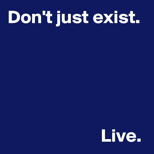 Don't just exist.                               Live.