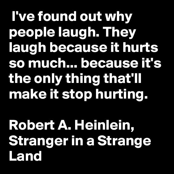 I've found out why people laugh. They laugh because it hurts so much... because it's the only thing that'll make it stop hurting.  Robert A. Heinlein, Stranger in a Strange Land