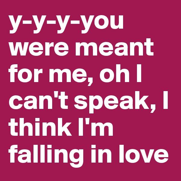 y-y-y-you were meant for me, oh I can't speak, I think I'm falling in love