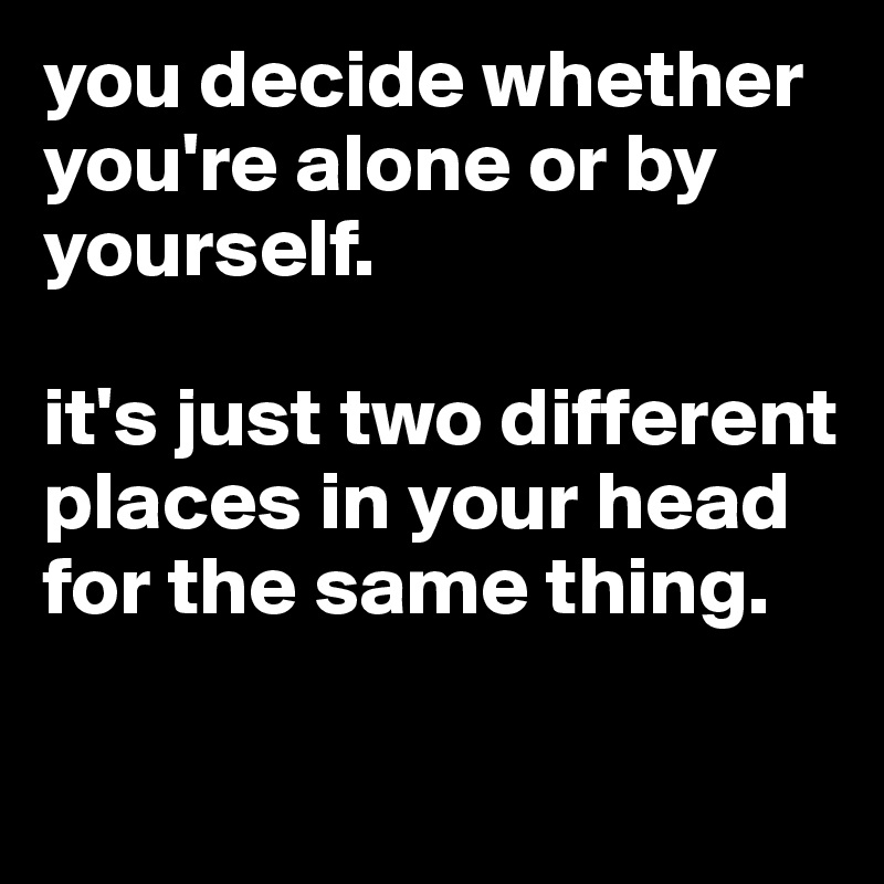 you decide whether you're alone or by yourself.   it's just two different places in your head for the same thing.