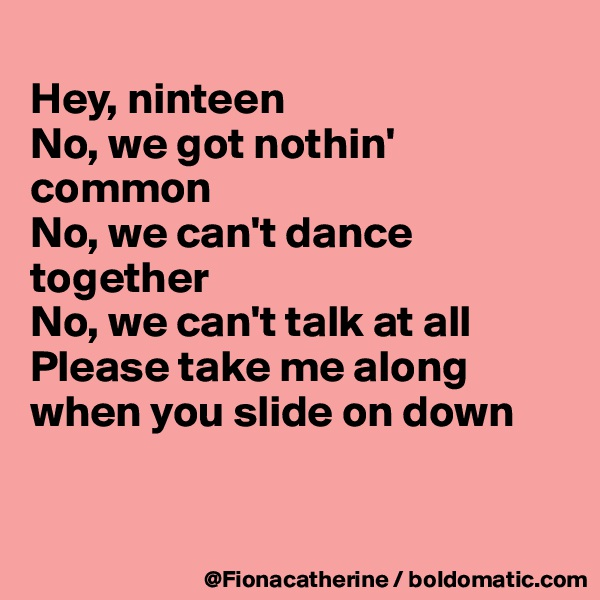 Hey, ninteen No, we got nothin'  common No, we can't dance together No, we can't talk at all Please take me along when you slide on down