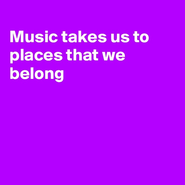 Music takes us to places that we belong