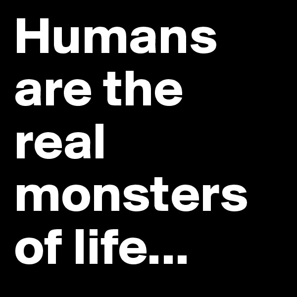 Humans are the real monsters of life...