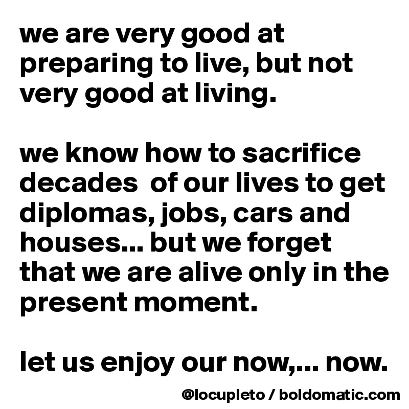 we are very good at preparing to live, but not very good at living.   we know how to sacrifice decades  of our lives to get diplomas, jobs, cars and houses... but we forget that we are alive only in the present moment.   let us enjoy our now,... now.